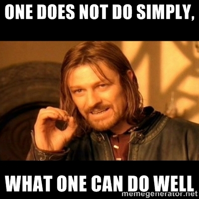 One does not do simply, what one can do well